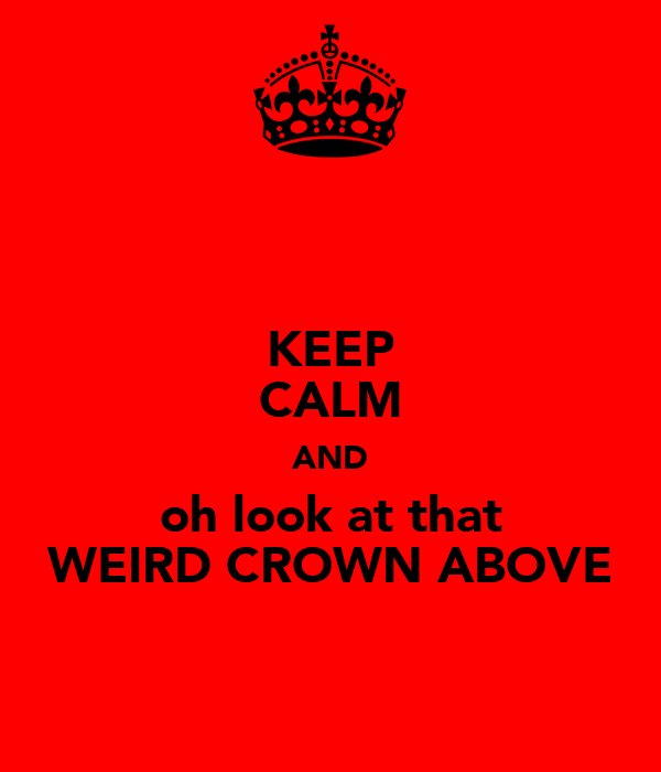 KEEP CALM AND oh look at that WEIRD CROWN ABOVE