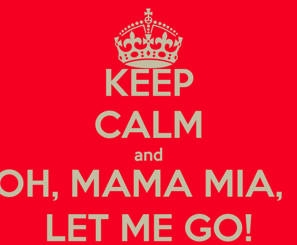 KEEP CALM and OH, MAMA MIA,   LET ME GO!