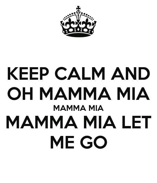 KEEP CALM AND OH MAMMA MIA MAMMA MIA MAMMA MIA LET ME GO
