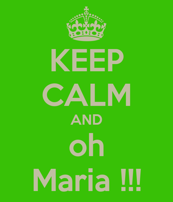 KEEP CALM AND oh Maria !!!