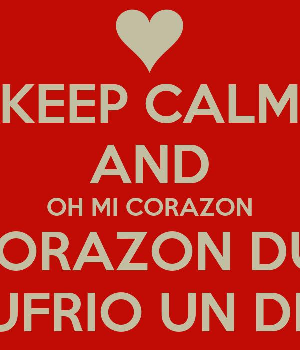 KEEP CALM AND OH MI CORAZON MI CORAZON DUELE PORQUE SUFRIO UN DESENGAÑO