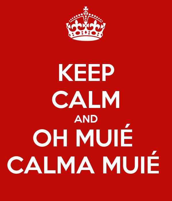 KEEP CALM AND OH MUIÉ  CALMA MUIÉ