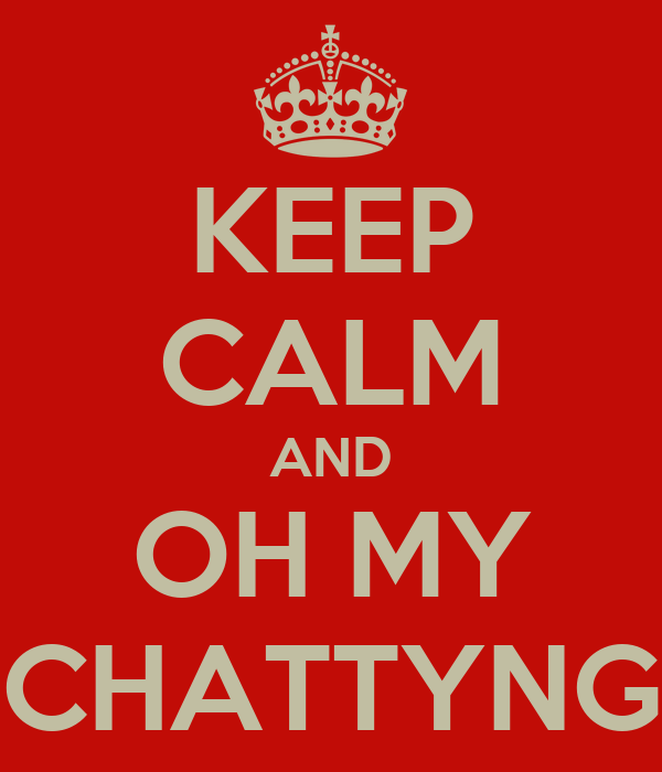 KEEP CALM AND OH MY CHATTYNG