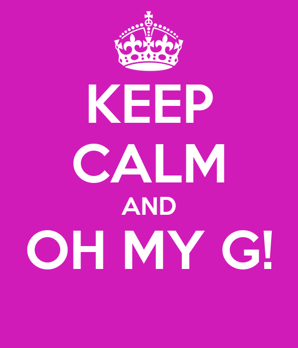 KEEP CALM AND OH MY G!