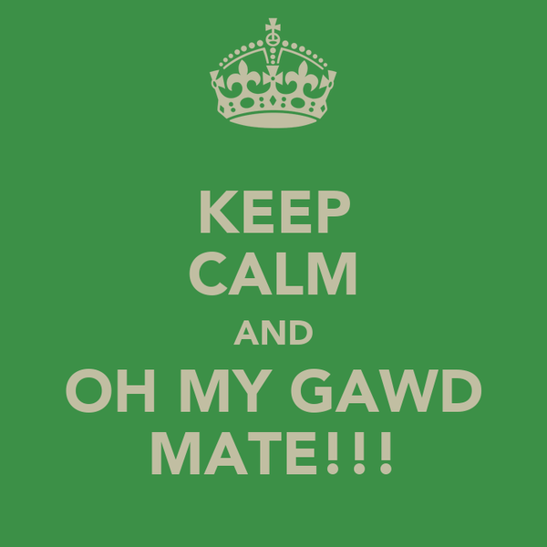 KEEP CALM AND OH MY GAWD MATE!!!