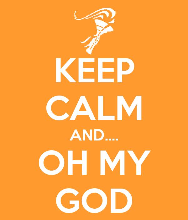 KEEP CALM AND.... OH MY GOD
