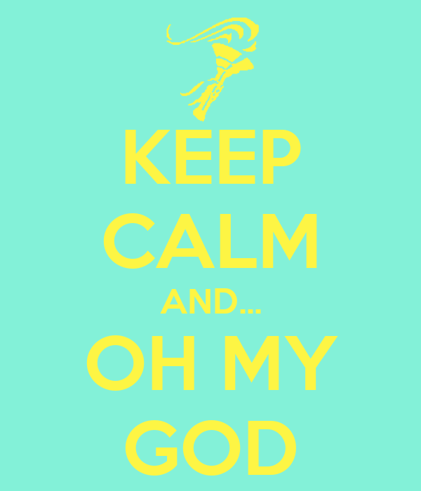 KEEP CALM AND... OH MY GOD