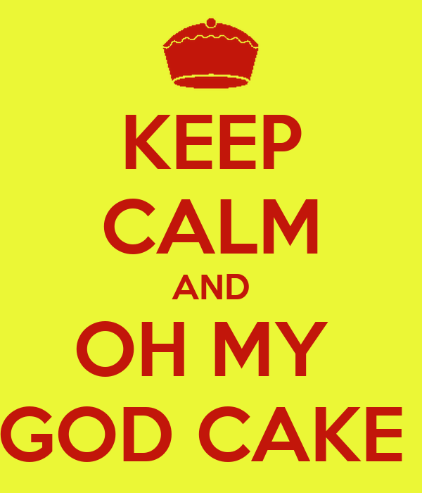 KEEP CALM AND OH MY  GOD CAKE