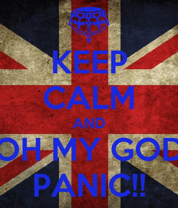 KEEP CALM AND OH MY GOD PANIC!!