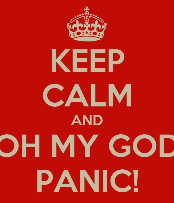 KEEP CALM AND OH MY GOD PANIC!