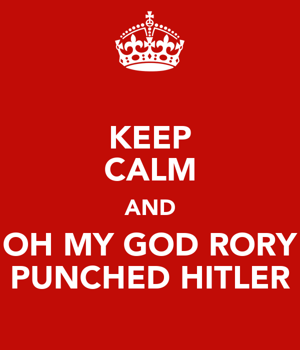 KEEP CALM AND OH MY GOD RORY PUNCHED HITLER