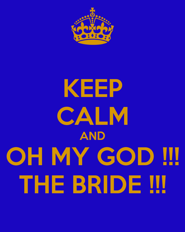 KEEP CALM AND OH MY GOD !!! THE BRIDE !!!