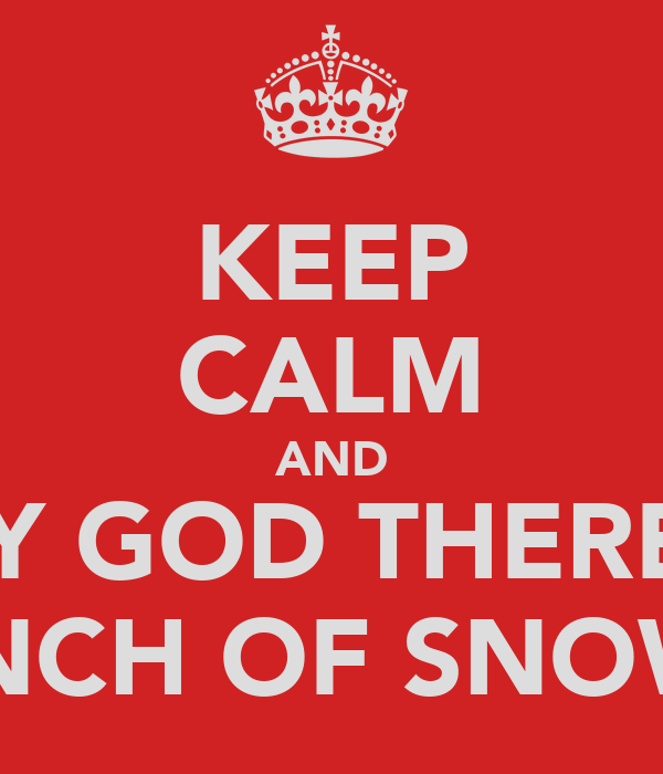 KEEP CALM AND OH MY GOD THERE'S AN INCH OF SNOW