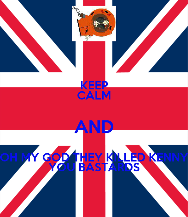 KEEP CALM AND OH MY GOD THEY KILLED KENNY YOU BASTARDS