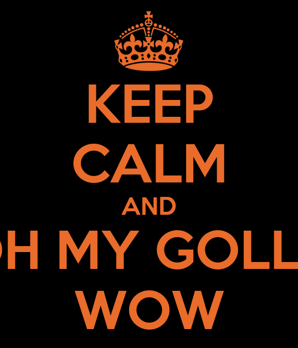 KEEP CALM AND OH MY GOLLY WOW