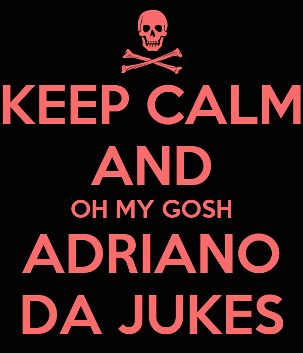 KEEP CALM AND OH MY GOSH ADRIANO DA JUKES