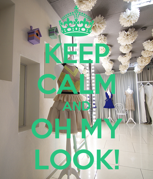 KEEP CALM AND OH MY LOOK!