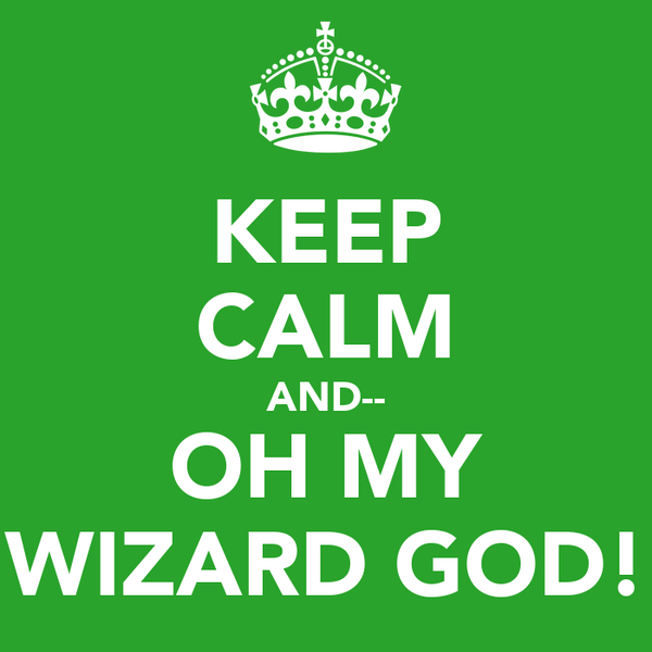 KEEP CALM AND-- OH MY WIZARD GOD!