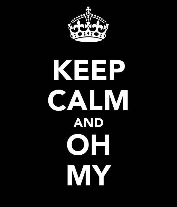 KEEP CALM AND OH MY