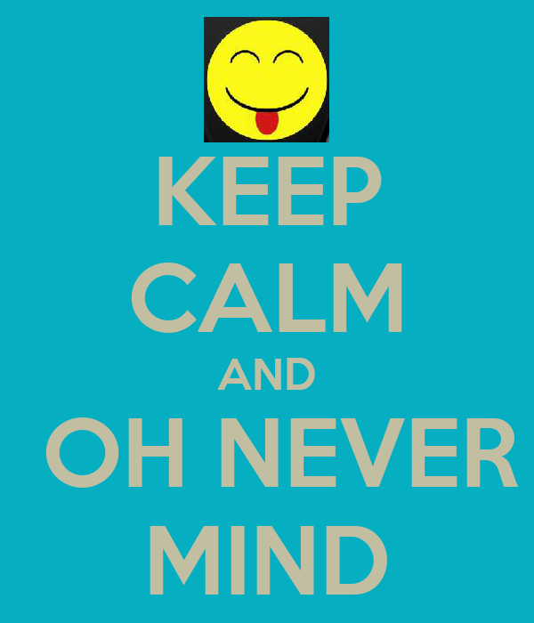 KEEP CALM AND  OH NEVER MIND