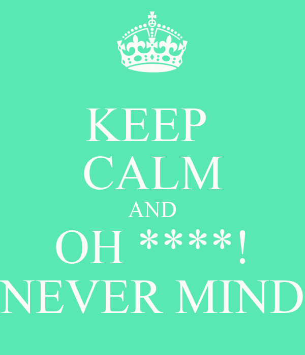 KEEP  CALM AND OH ****! NEVER MIND