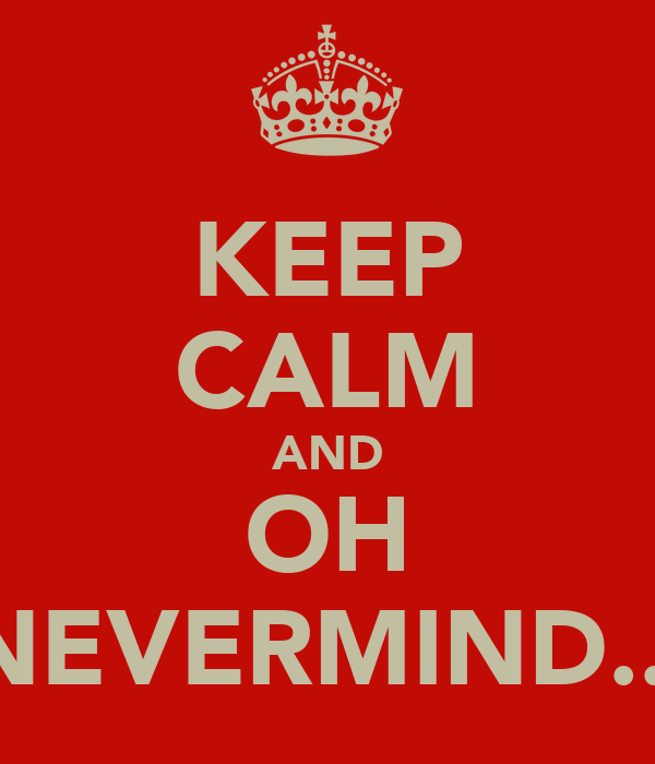 KEEP CALM AND OH NEVERMIND...