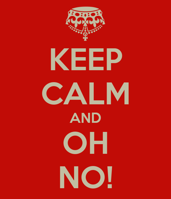 KEEP CALM AND OH NO!