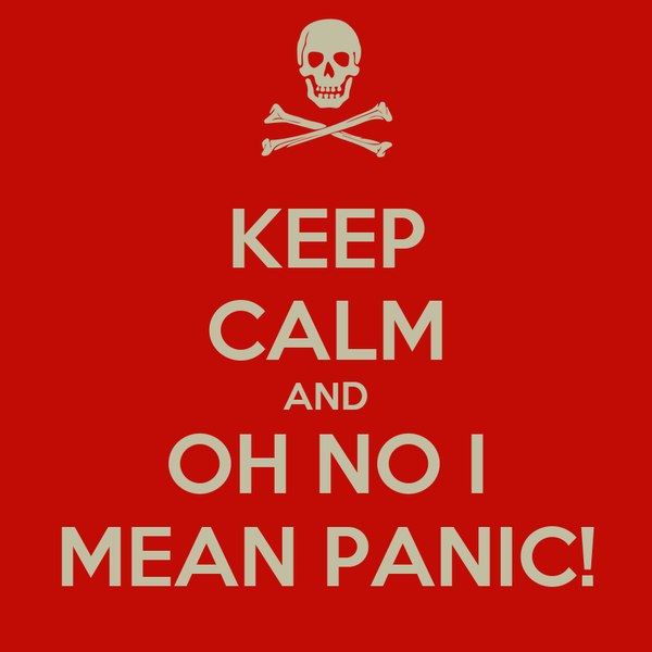 KEEP CALM AND OH NO I MEAN PANIC!