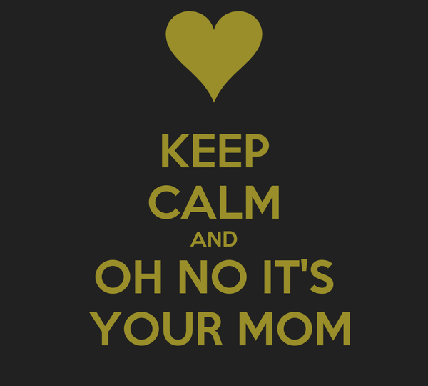 KEEP CALM AND OH NO IT'S  YOUR MOM