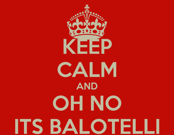 KEEP CALM AND OH NO ITS BALOTELLI