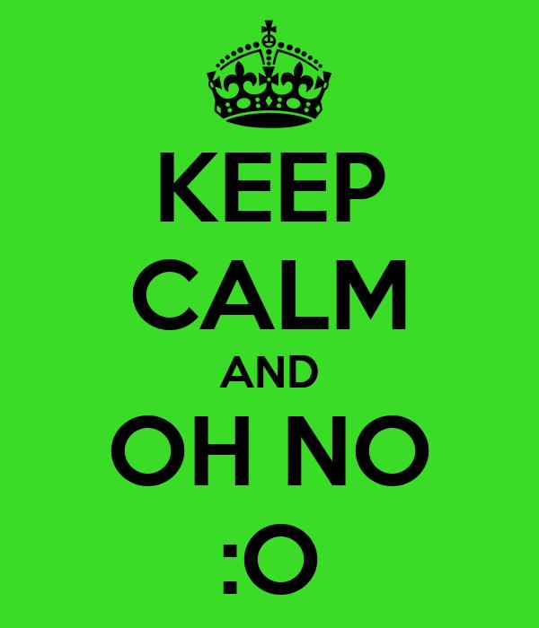 KEEP CALM AND OH NO :O