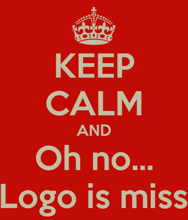 KEEP CALM AND Oh no... The Logo is missing!!!