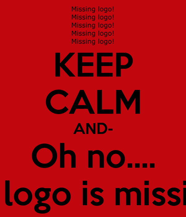 KEEP CALM AND- Oh no.... The logo is missing!!!