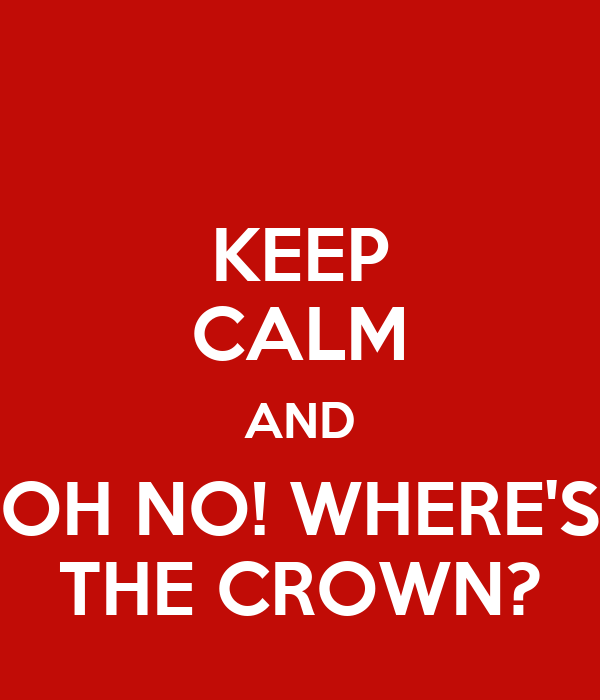 KEEP CALM AND OH NO! WHERE'S THE CROWN?