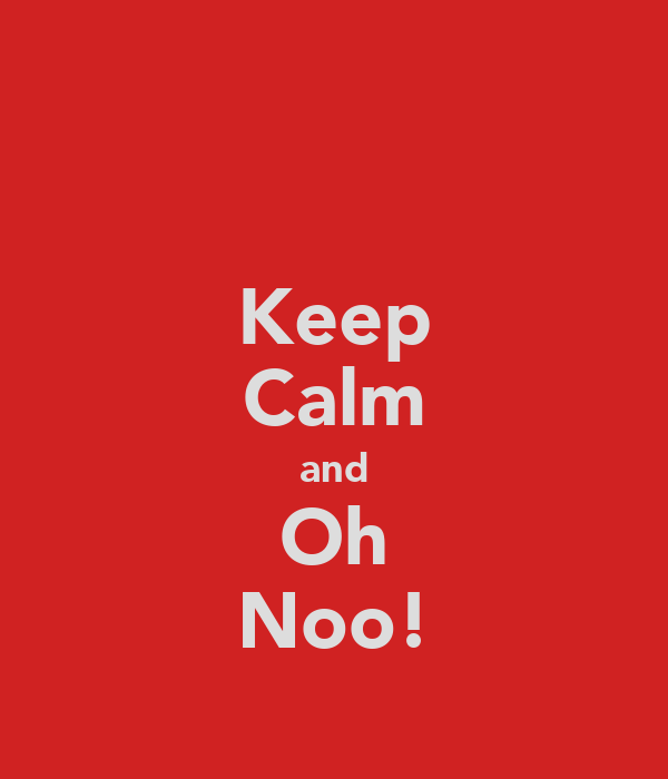 Keep Calm and Oh Noo!