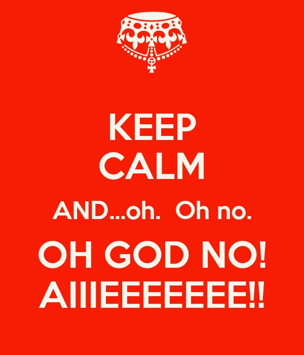 KEEP CALM AND...oh.  Oh no. OH GOD NO! AIIIEEEEEEE!!