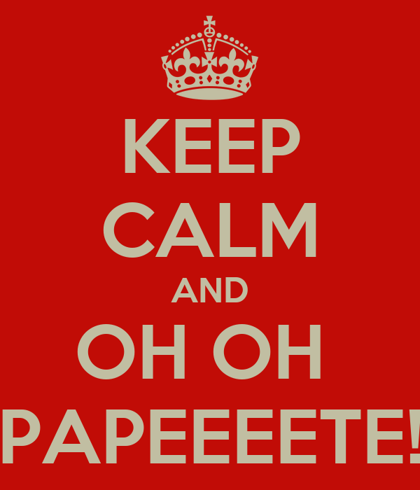 KEEP CALM AND OH OH  PAPEEEETE!