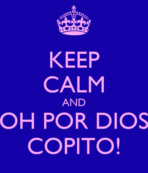 KEEP CALM AND OH POR DIOS COPITO!