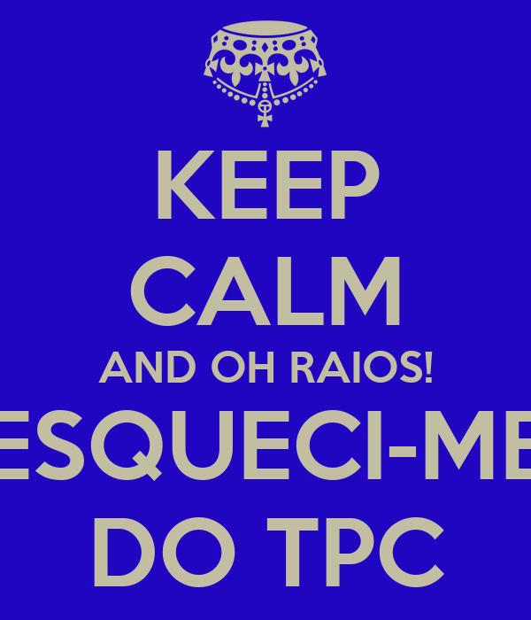 KEEP CALM AND OH RAIOS! ESQUECI-ME DO TPC