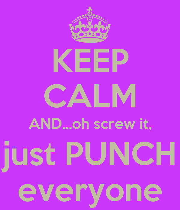KEEP CALM AND...oh screw it, just PUNCH everyone