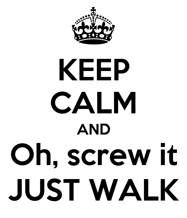 KEEP CALM AND Oh, screw it JUST WALK