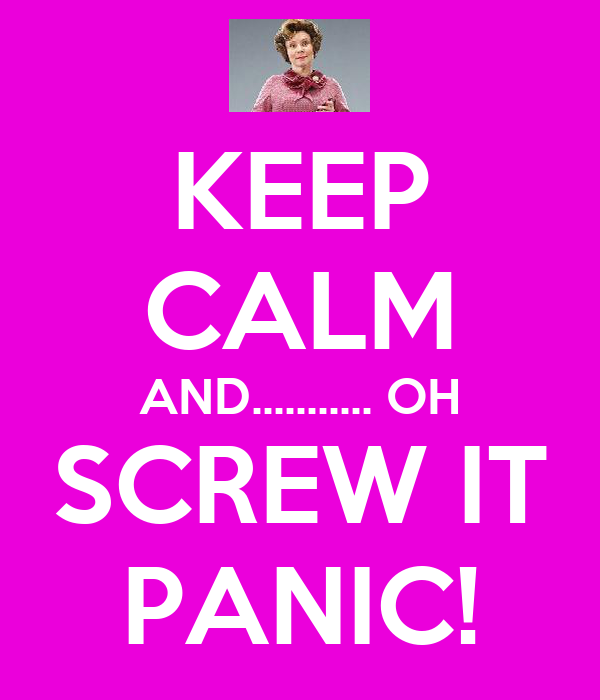 KEEP CALM AND........... OH SCREW IT PANIC!