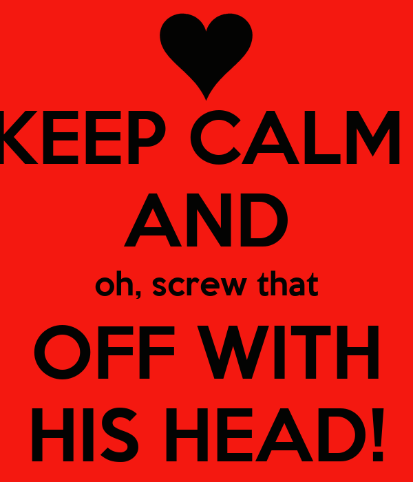 KEEP CALM  AND oh, screw that OFF WITH HIS HEAD!