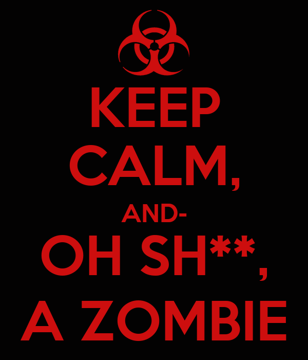 KEEP CALM, AND- OH SH**, A ZOMBIE