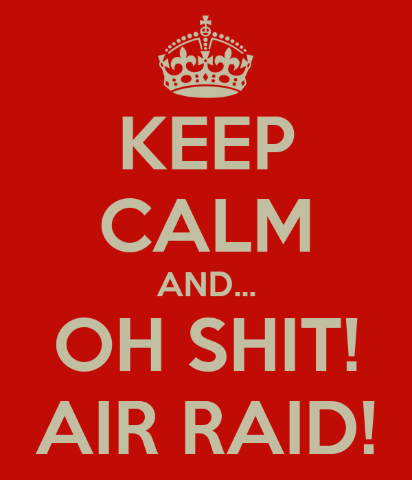 KEEP CALM AND... OH SHIT! AIR RAID!