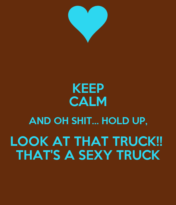 KEEP CALM AND OH SHIT... HOLD UP, LOOK AT THAT TRUCK!!  THAT'S A SEXY TRUCK