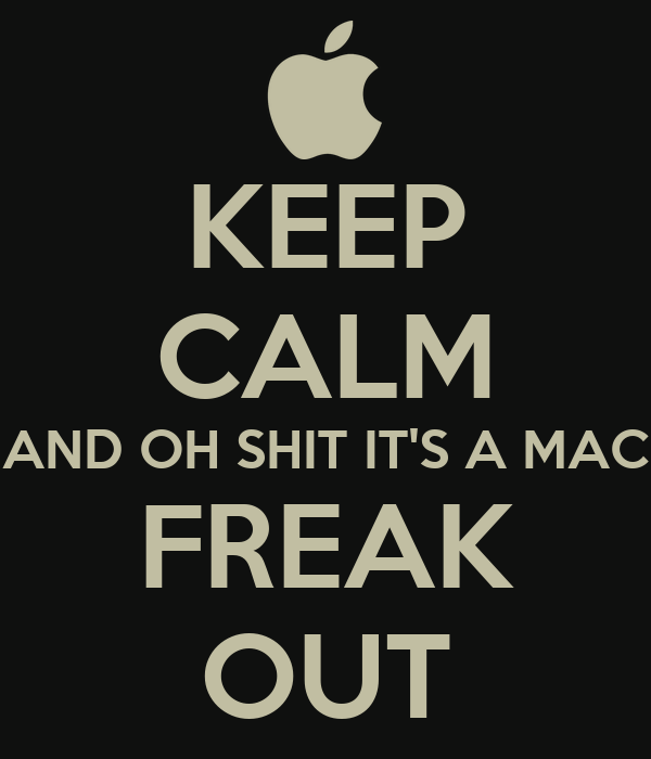 KEEP CALM AND OH SHIT IT'S A MAC FREAK OUT
