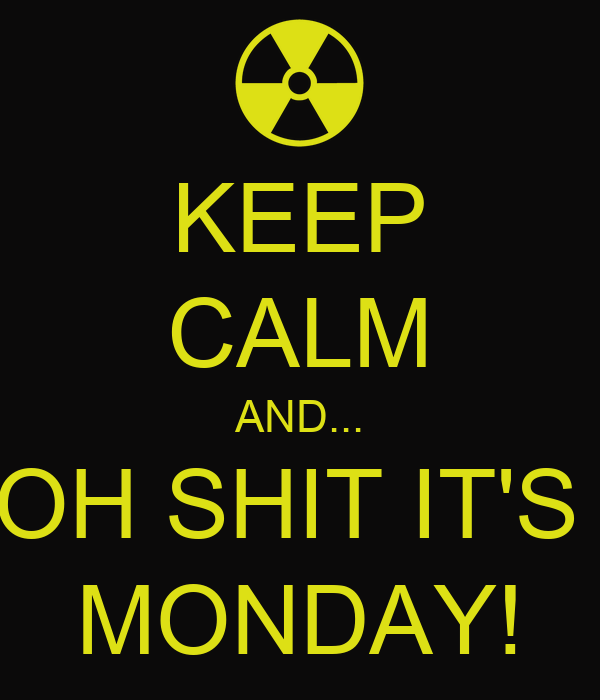 KEEP CALM AND... OH SHIT IT'S  MONDAY!