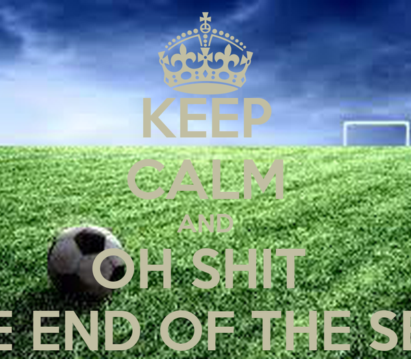 KEEP CALM AND OH SHIT  ITS THE END OF THE SEASON