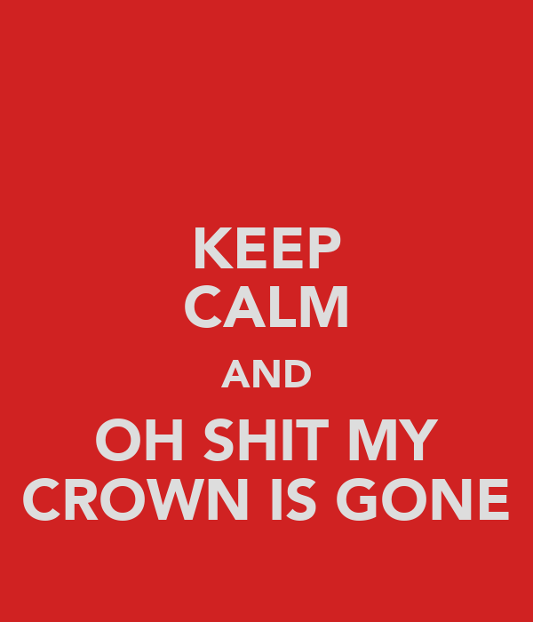 KEEP CALM AND OH SHIT MY CROWN IS GONE